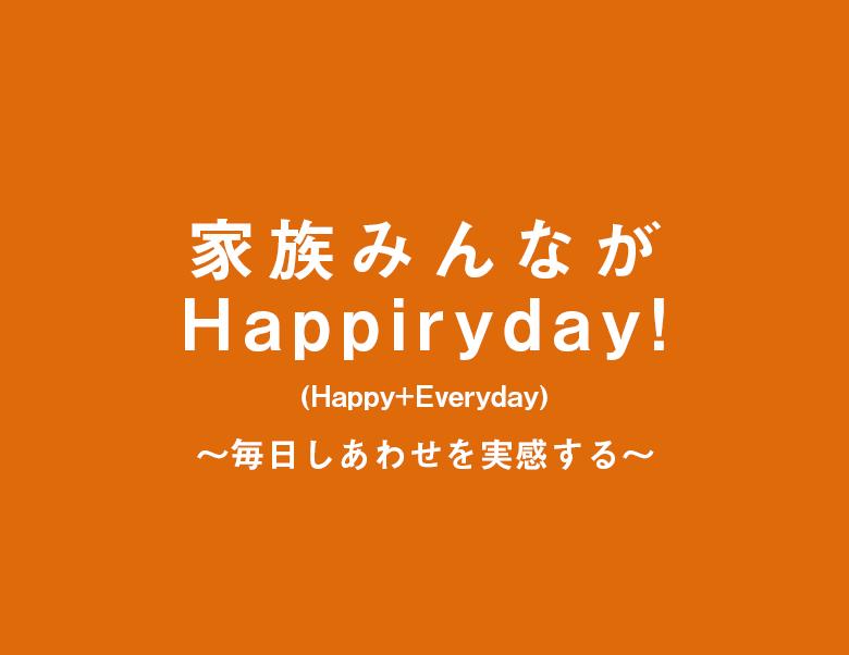 家族みんながHappiryday!(Happy + Everyday)毎日しあわせを実感する